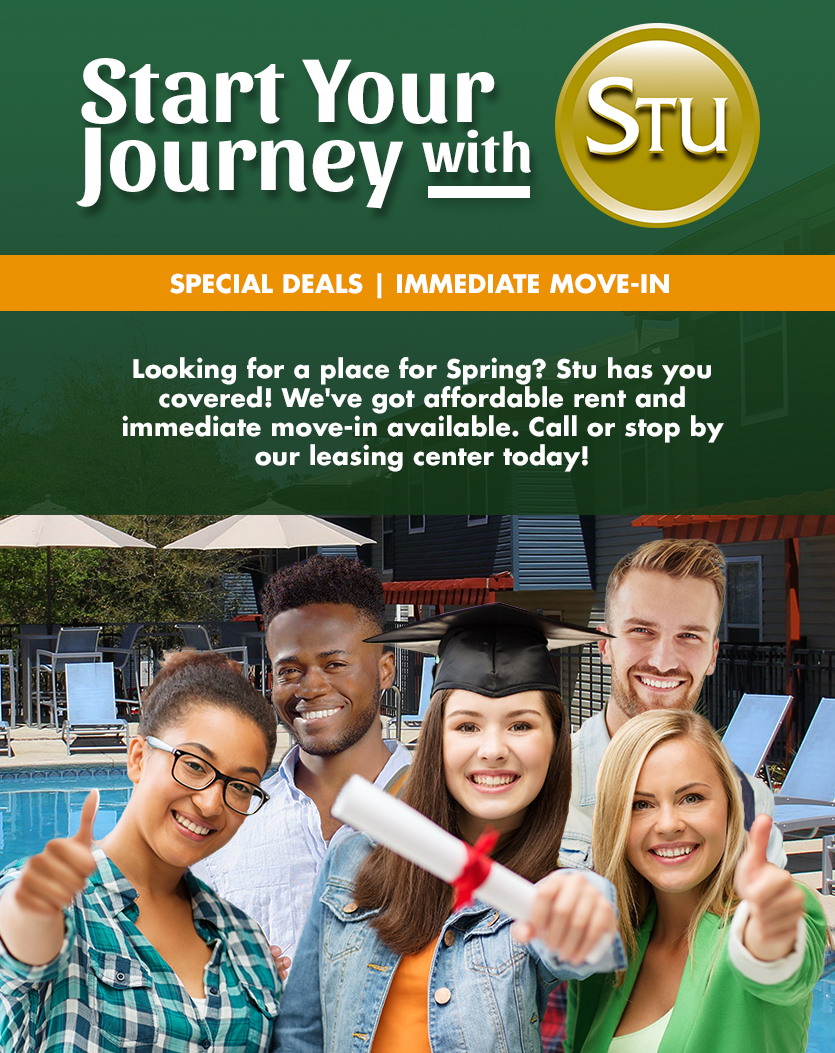 Start Your Journey with STU! Looking for a place for Spring? STU has you covered! We've got affordable rent and immediate move-in available. Call or stop by our leasing center today!